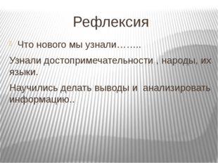 Рефлексия Что нового мы узнали…….. Узнали достопримечательности , народы, их