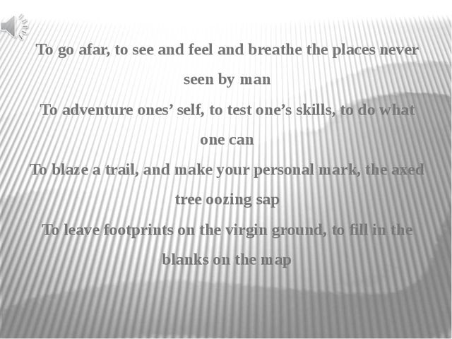 To go afar, to see and feel and breathe the places never seen by man To adven...