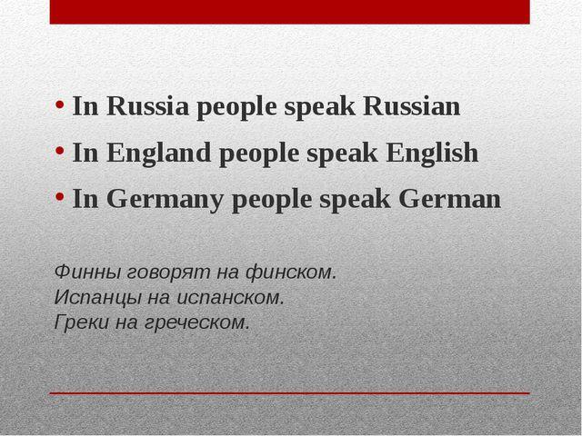 Финны говорят на финском. Испанцы на испанском. Греки на греческом. In Russia...