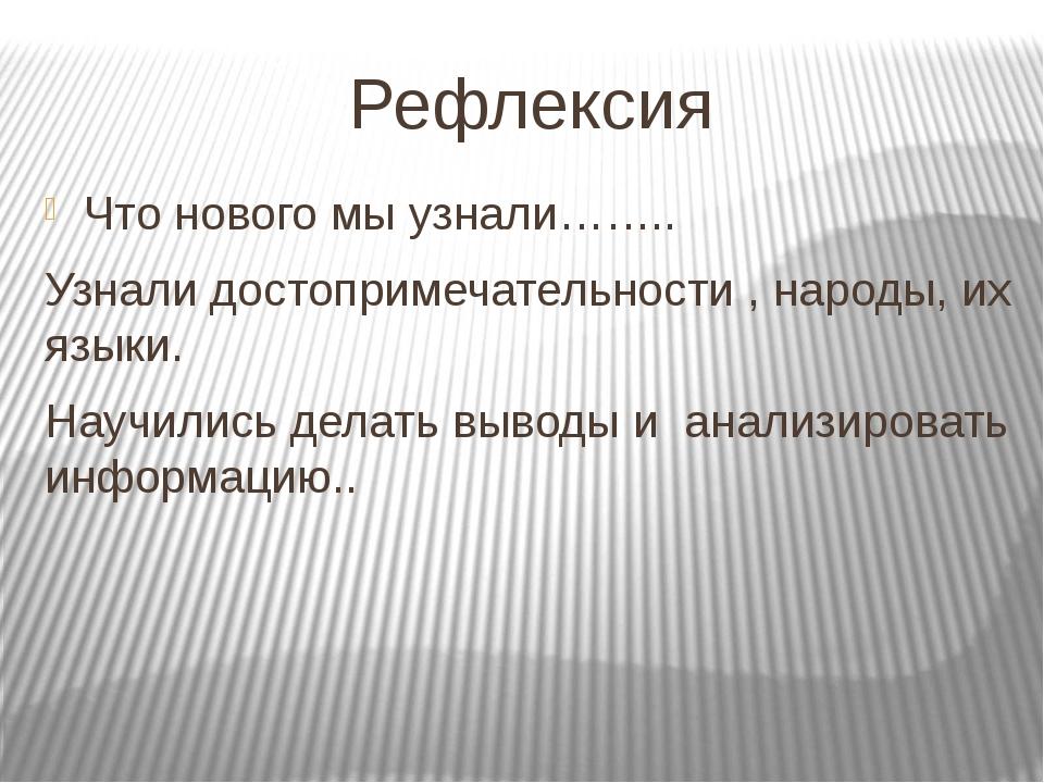 Рефлексия Что нового мы узнали…….. Узнали достопримечательности , народы, их...