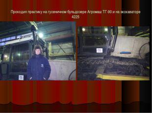 Проходил практику на гусеничном бульдозере Агромаш ТГ-90 и на экскаваторе 4225