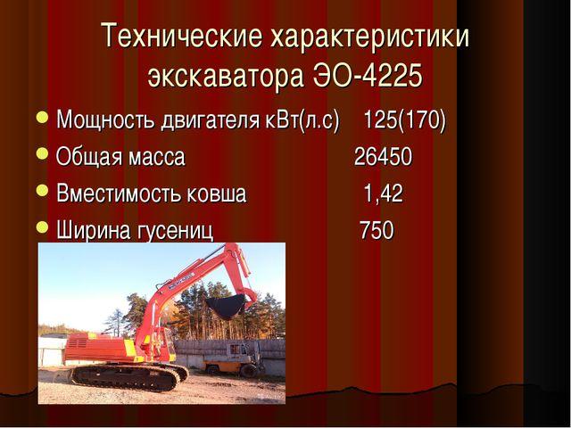 Технические характеристики экскаватора ЭО-4225 Мощность двигателя кВт(л.с) 12...