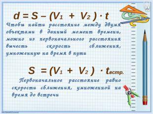 d = S – (V1 + V2 ) · t Чтобы найти расстояние между двумя объектами в данный