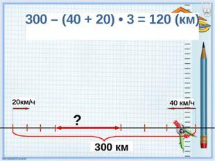 300 – (40 + 20) • 3 = 120 (км) 300 км 40 км/ч 20км/ч ?