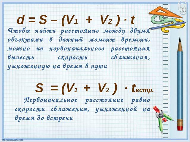 d = S – (V1 + V2 ) · t Чтобы найти расстояние между двумя объектами в данный...