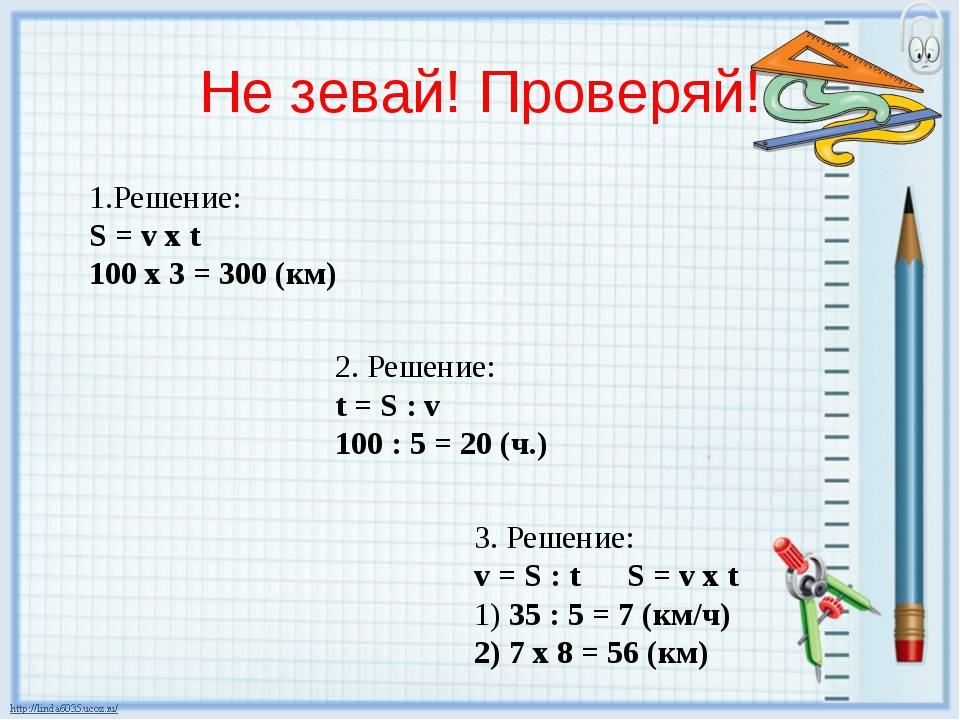 Не зевай! Проверяй! 1.Решение: S = v х t 100 х 3 = 300 (км) 2. Решение: t = S...