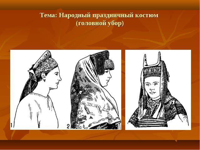 Тема: Народный праздничный костюм (головной убор)