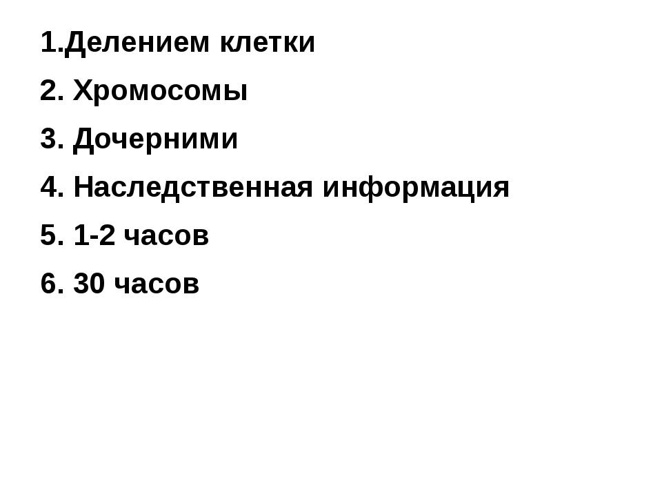 1.Делением клетки 2. Хромосомы 3. Дочерними 4. Наследственная информация 5. 1...
