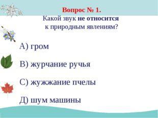 Вопрос № 1. Какой звук не относится к природным явлениям? А) гром В) журчание
