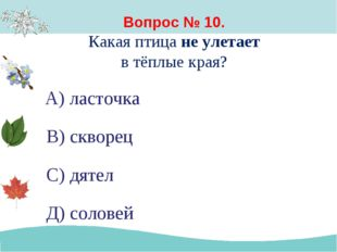 Вопрос № 10. Какая птица не улетает в тёплые края? А) ласточка В) скворец С)