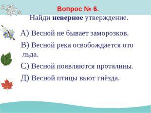 Вопрос № 6. Найди неверное утверждение. А) Весной не бывает заморозков. В) Ве