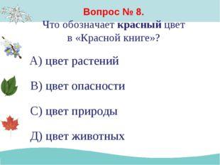 Вопрос № 8. Что обозначает красный цвет в «Красной книге»? А) цвет растений В