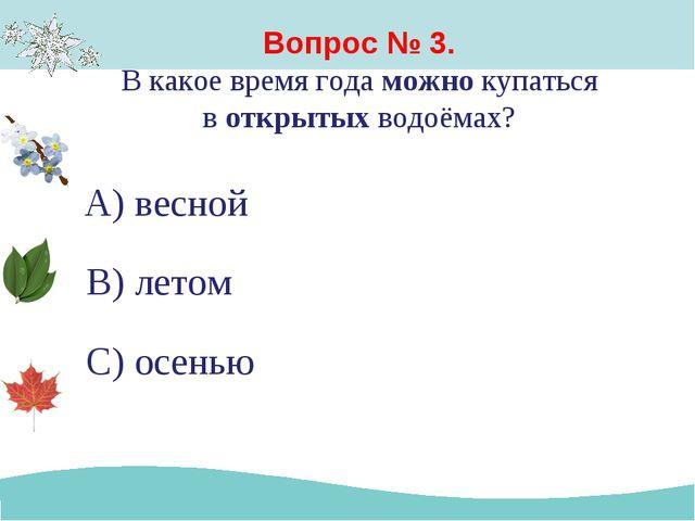 Вопрос № 3. В какое время года можно купаться в открытых водоёмах? А) весной...