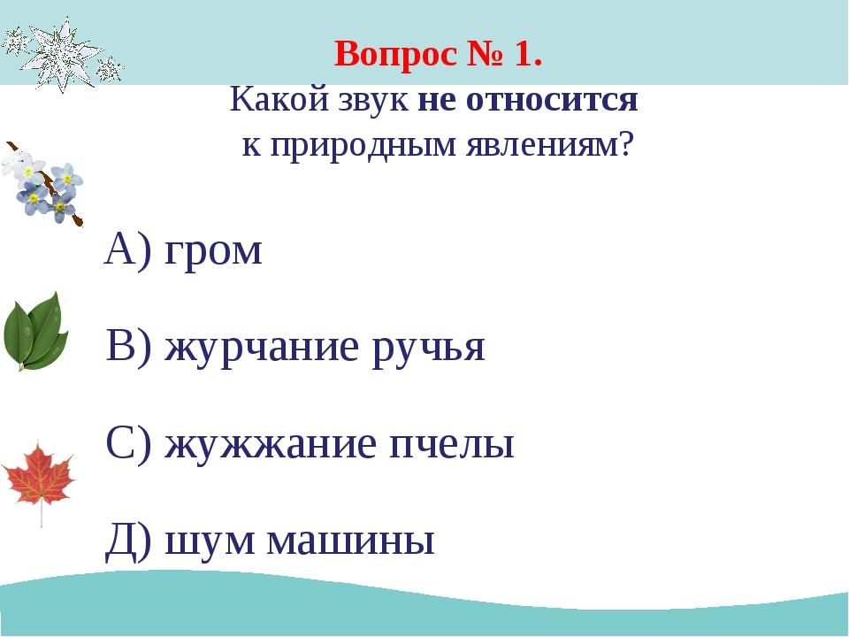 Вопрос № 1. Какой звук не относится к природным явлениям? А) гром В) журчание...