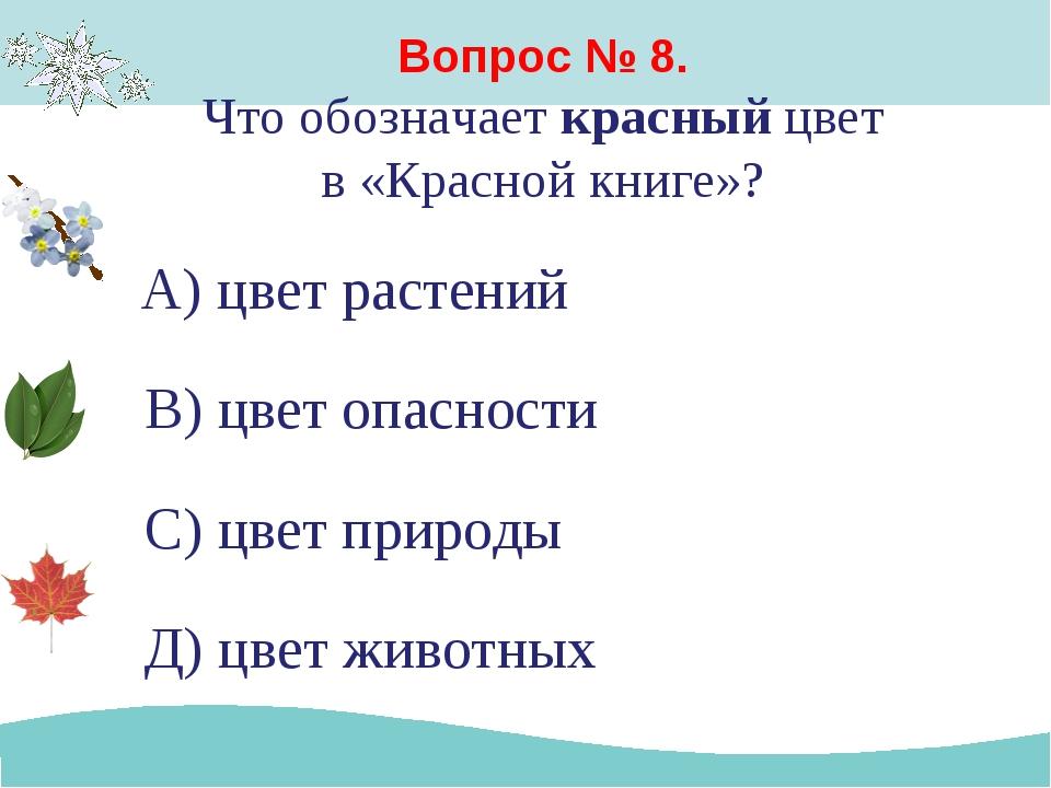 Вопрос № 8. Что обозначает красный цвет в «Красной книге»? А) цвет растений В...