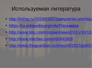 Используемая литература http://inima.ru/2015/10/07/pamyatniki-unichtozhennye-