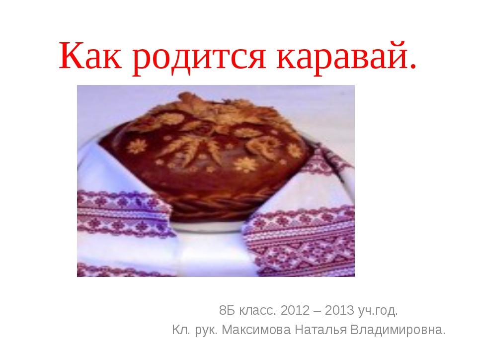 Как родится каравай. 8Б класс. 2012 – 2013 уч.год. Кл. рук. Максимова Наталья...