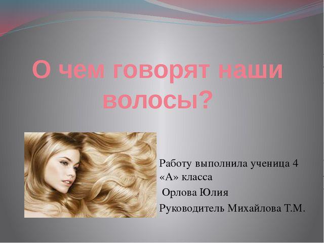 О чем говорят наши волосы? Работу выполнила ученица 4 «А» класса Орлова Юлия...
