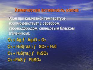 Химическая активность озона Озон при комнатной температуре взаимодействует с