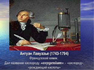 Антуан Лавуазье (1743-1794) Французский химик. Дал название кислороду «oxygen
