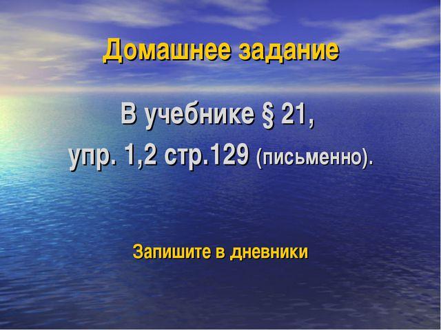 Домашнее задание В учебнике § 21, упр. 1,2 стр.129 (письменно). Запишите в дн...