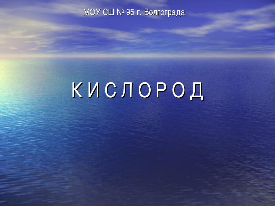 К И С Л О Р О Д МОУ СШ № 95 г. Волгограда