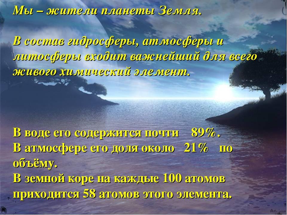 Мы – жители планеты Земля. В состав гидросферы, атмосферы и литосферы входит...