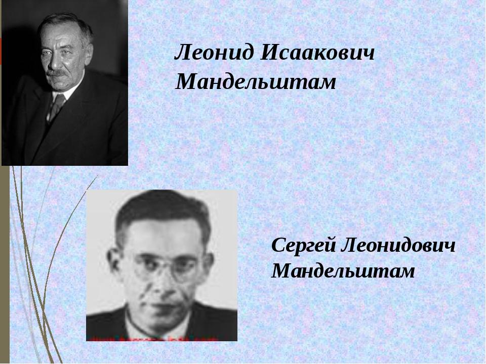 Леонид Исаакович Мандельштам Сергей Леонидович Мандельштам