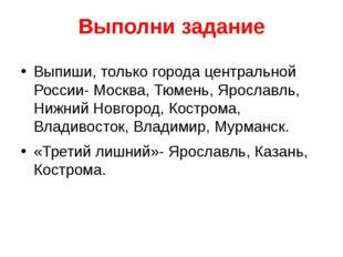 Выполни задание Выпиши, только города центральной России- Москва, Тюмень, Яро