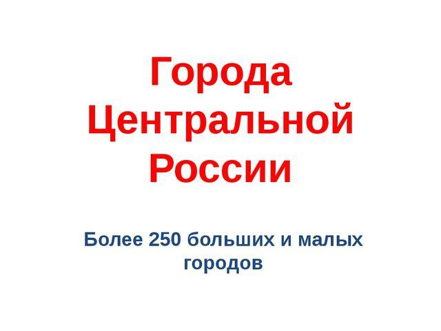 Города Центральной России Более 250 больших и малых городов