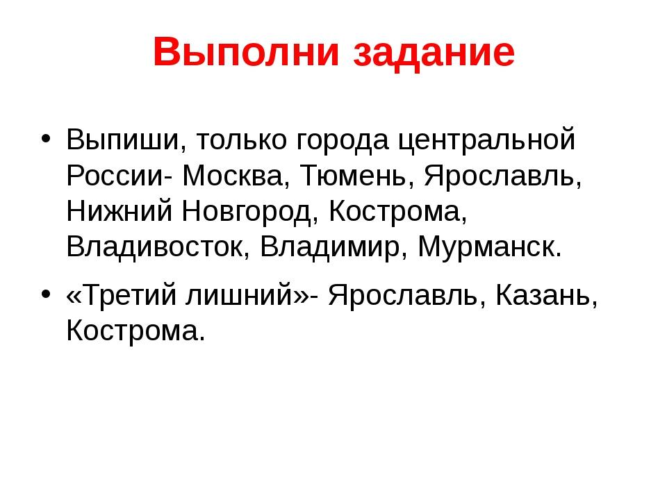 Выполни задание Выпиши, только города центральной России- Москва, Тюмень, Яро...