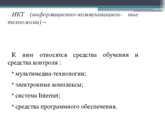 ИКТ (информационно-коммуникацион- ные технологии) – К ним относятся средства...