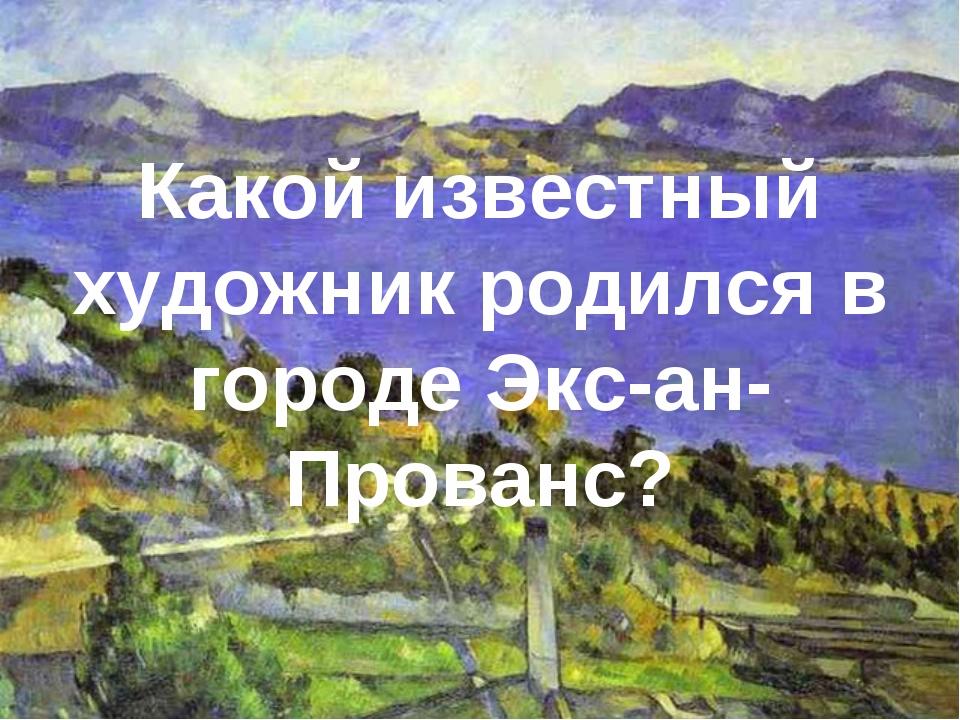 Какой известный художник родился в городе Экс-ан-Прованс?