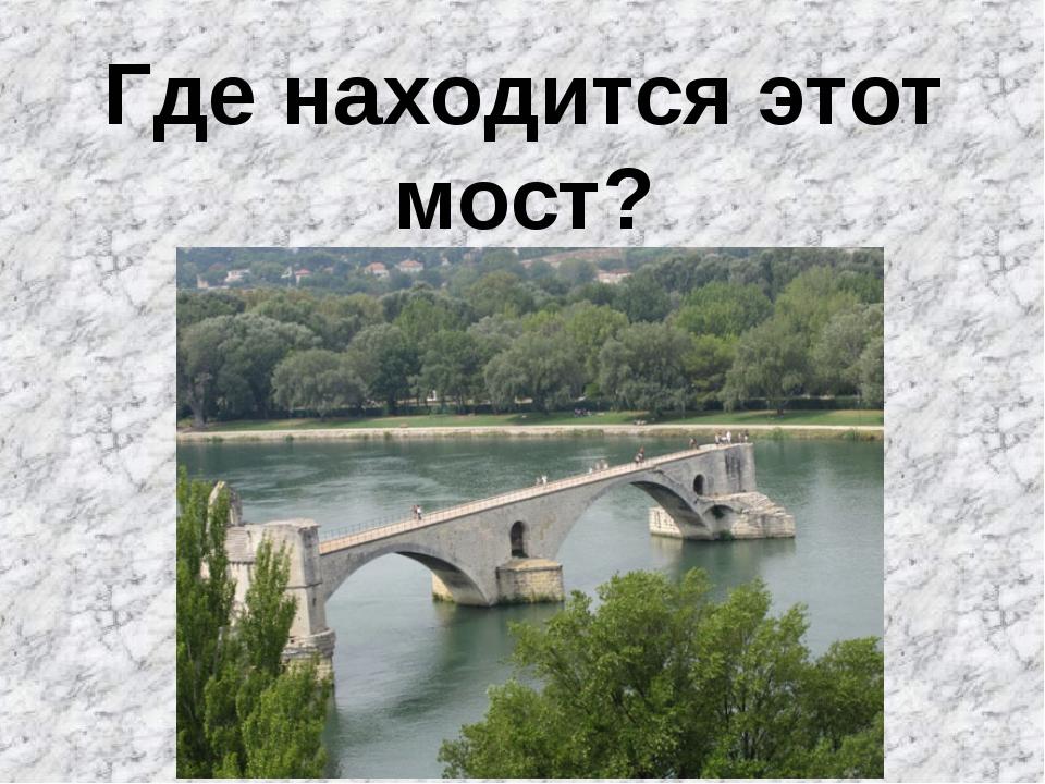 Где находится этот мост?