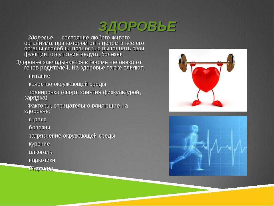 ЗДОРОВЬЕ Здоровье— состояние любого живого организма, при котором он в целом...