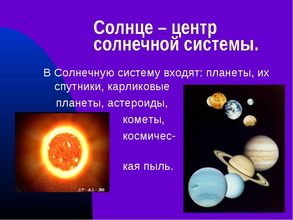 Солнце – центр солнечной системы. В Солнечную систему входят: планеты, их спу...