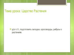 Тема урока: Царство Растения д/з п.11, подготовить загадки, кроссворды, ребус