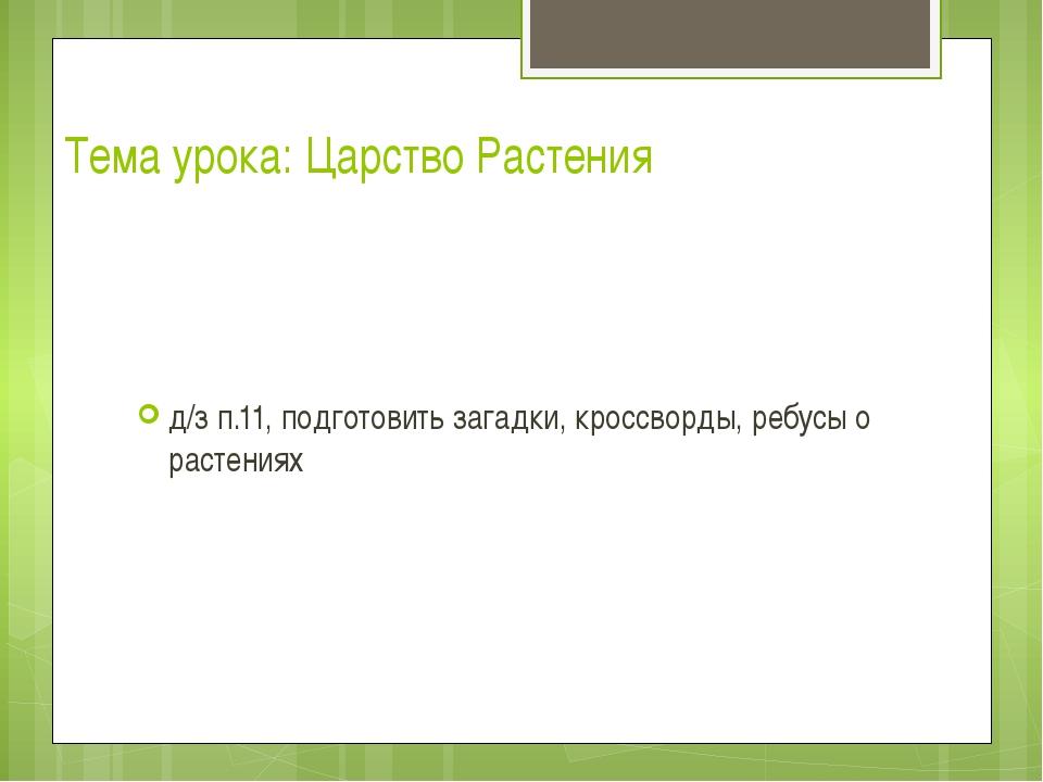 Тема урока: Царство Растения д/з п.11, подготовить загадки, кроссворды, ребус...