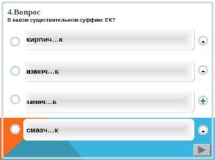 4.Вопрос В каком существительном суффикс ЕК? замоч…к извозч…к смазч…к кирпич…