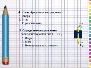 4. Сила Архимеда направлена… А. Вверх Б. Вниз В. Горизонтально 5. Определите