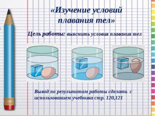 «Изучение условий плавания тел» Вывод по результатам работы сделать с использ