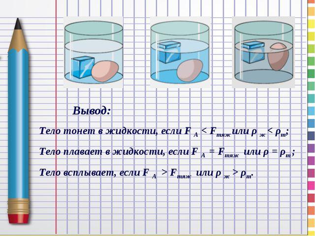 Вывод: Тело тонет в жидкости, если F A < Fтяж или ρ ж < ρт; Тело плавает в ж...