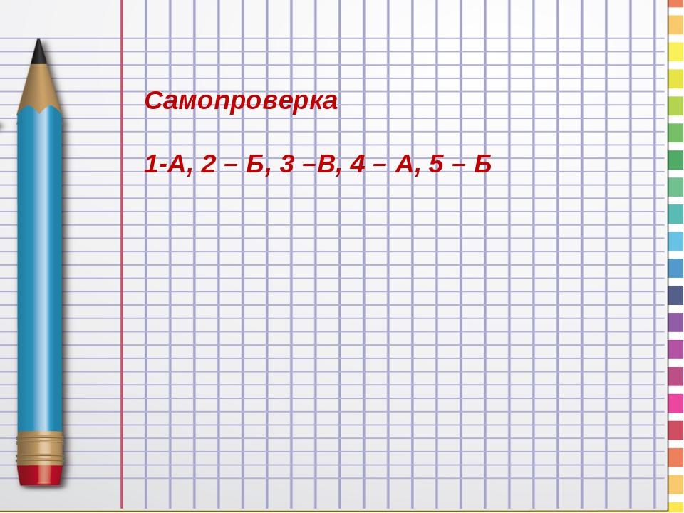 Самопроверка 1-А, 2 – Б, 3 –В, 4 – А, 5 – Б