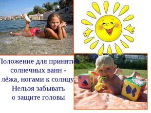 Положение для принятия солнечных ванн - лёжа, ногами к солнцу. Нельзя забыват