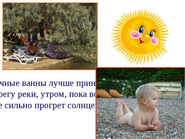Солнечные ванны лучше принимать на берегу реки, утром, пока воздух не сильно...