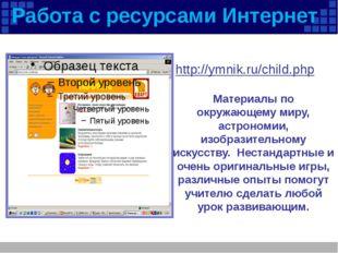 Работа с ресурсами Интернет http://ymnik.ru/child.php Материалы по окружающем