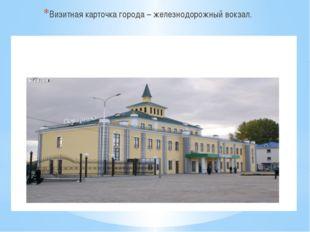Визитная карточка города – железнодорожный вокзал.