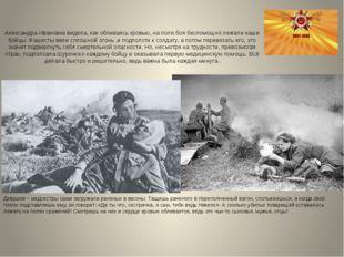 Александра Ивановна видела, как обливаясь кровью, на поле боя беспомощно лежа