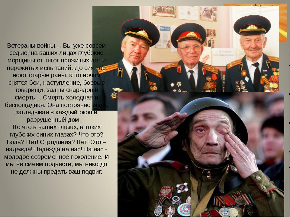 Ветераны войны… Вы уже совсем седые, на ваших лицах глубокие морщины от тягот...