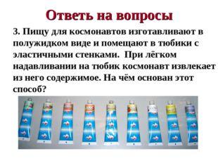Ответь на вопросы 3. Пищу для космонавтов изготавливают в полужидком виде и п